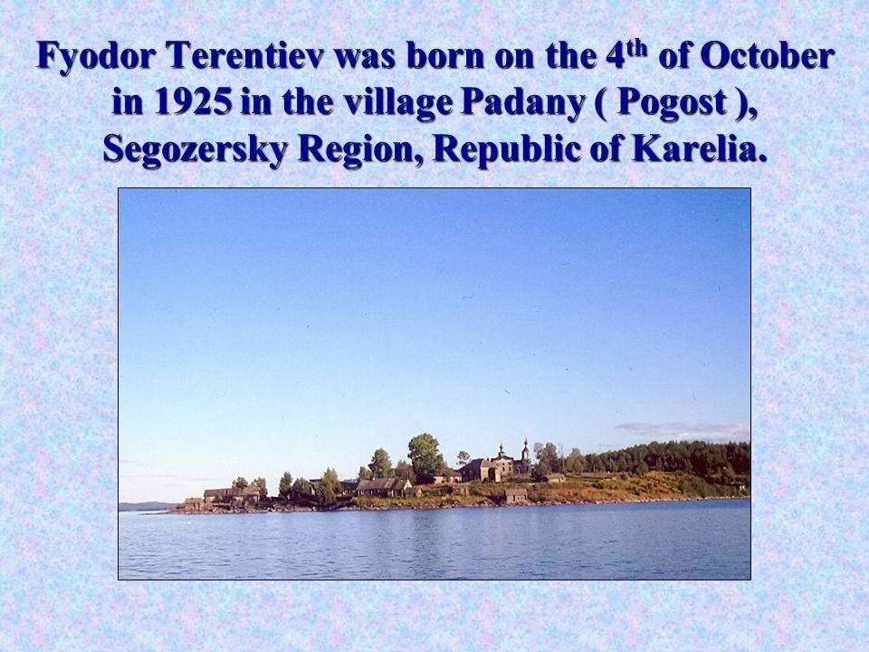 Fyodor Terentiev was born on the 4 th of October in 1925 in the village Padany ( Pogost ), Segozersky Region, Republic of Karelia.
