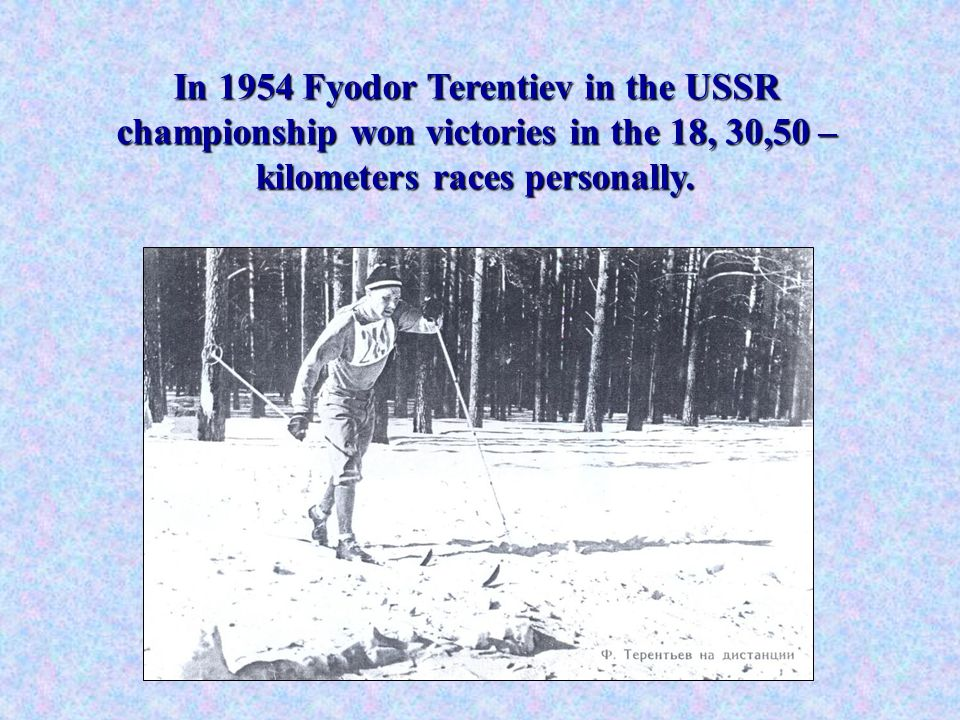 In 1954 Fyodor Terentiev in the USSR championship won victories in the 18, 30,50 – kilometers races personally.