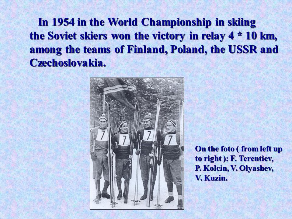 In 1954 in the World Championship in skiing the Soviet skiers won the victory in relay 4 * 10 km, among the teams of Finland, Poland, the USSR and Czechoslovakia.