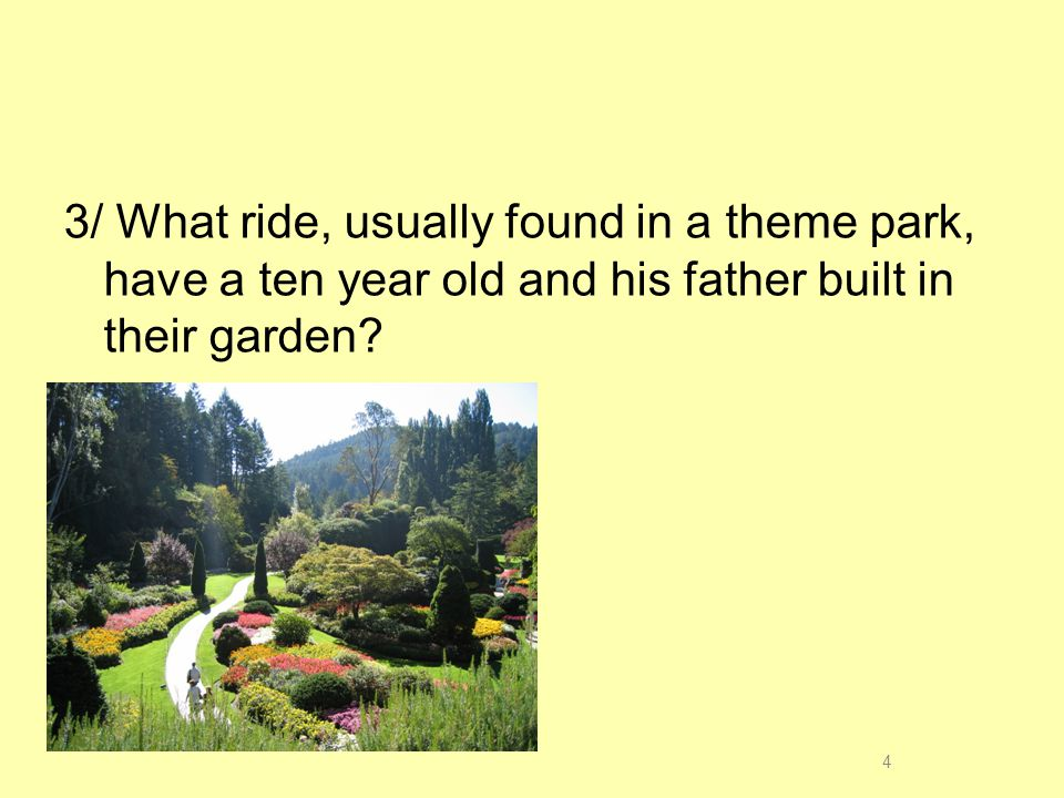 3/ What ride, usually found in a theme park, have a ten year old and his father built in their garden.