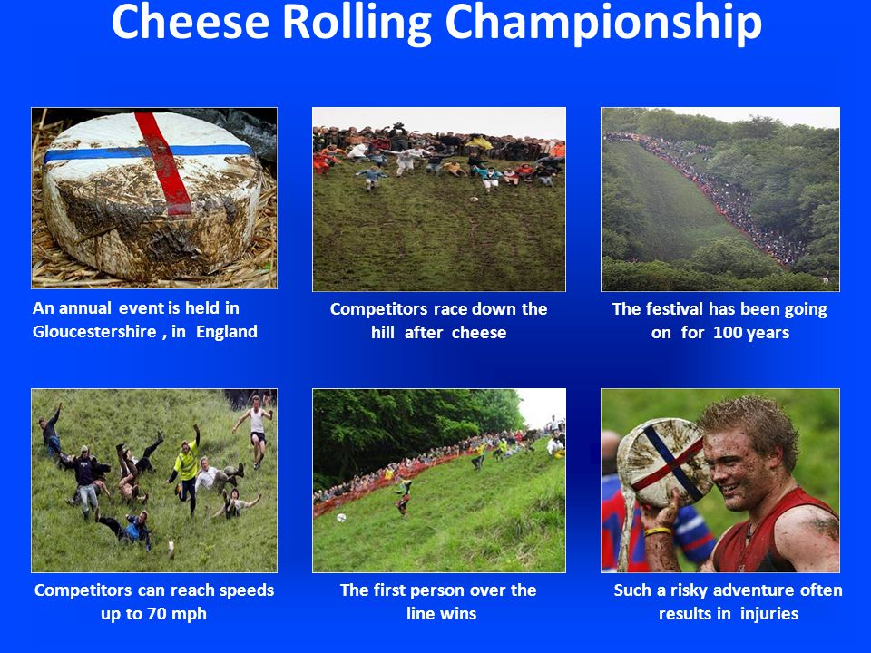 Cheese Rolling Championship The first person over the line wins An annual event is held in Gloucestershire, in England Competitors race down the hill after cheese The festival has been going on for 100 years Competitors can reach speeds up to 70 mph Such a risky adventure often results in injuries
