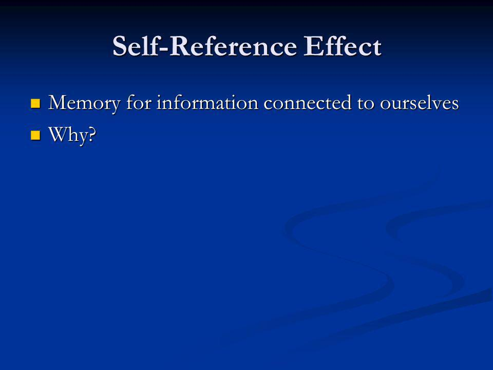 Self-Reference Effect Memory for information connected to ourselves Memory for information connected to ourselves Why.