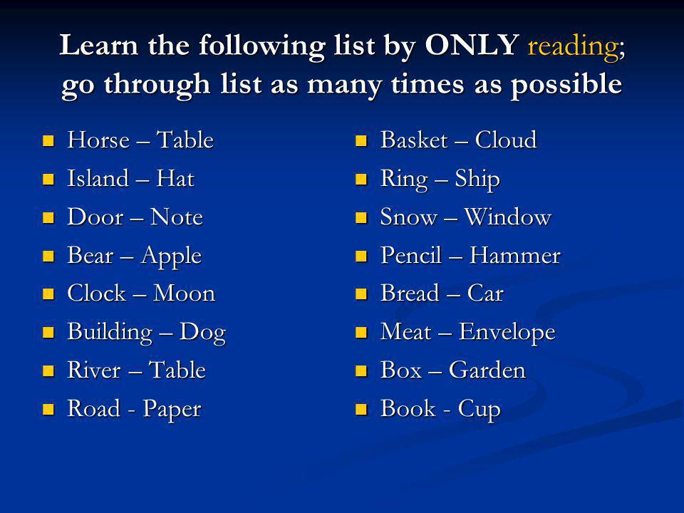 Recall as many as possible Horse – Horse – Island – Island – Door – Door – Bear – Bear – Clock – Clock – Building – Building – River – River – Road - Road - Basket – Ring – Snow – Pencil – Bread – Meat – Box – Book –