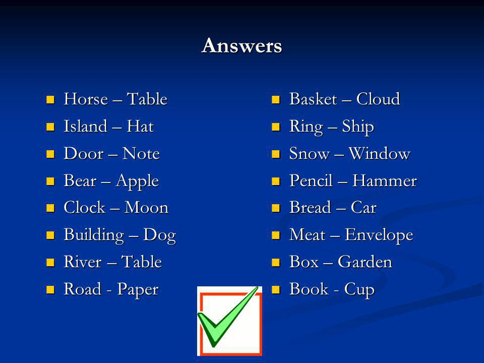Answers Horse – Table Horse – Table Island – Hat Island – Hat Door – Note Door – Note Bear – Apple Bear – Apple Clock – Moon Clock – Moon Building – Dog Building – Dog River – Table River – Table Road - Paper Road - Paper Basket – Cloud Ring – Ship Snow – Window Pencil – Hammer Bread – Car Meat – Envelope Box – Garden Book - Cup