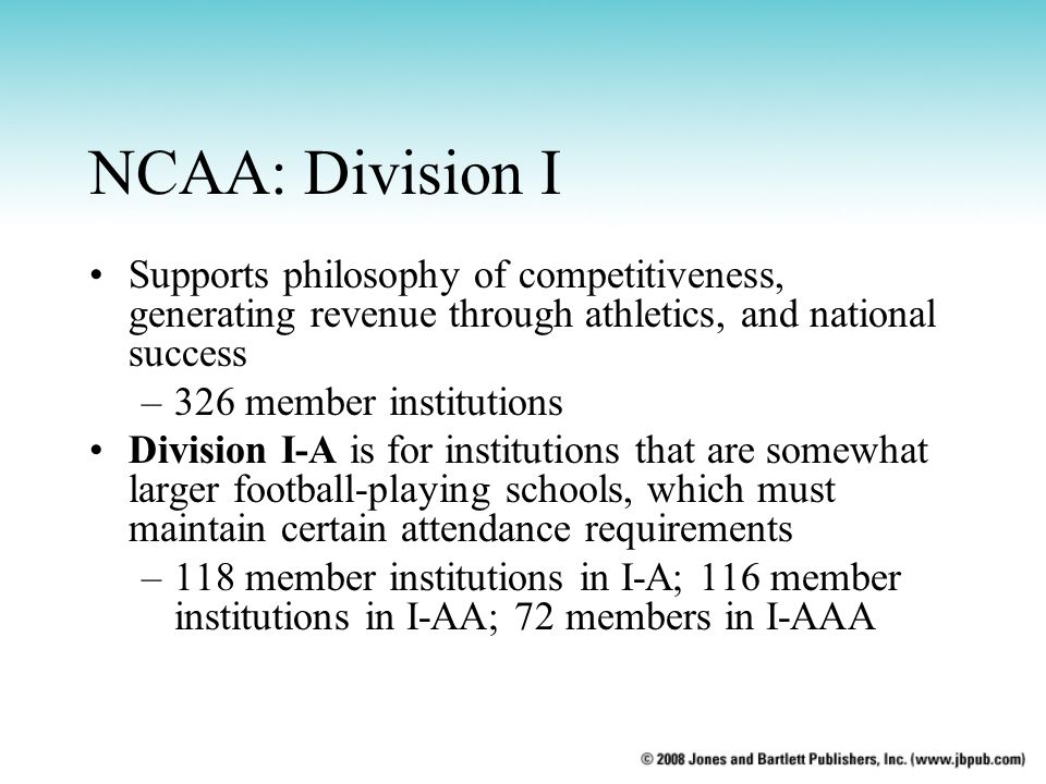 NCAA: Division I Supports philosophy of competitiveness, generating revenue through athletics, and national success –326 member institutions Division