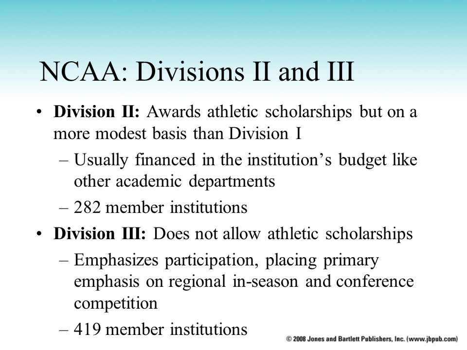 NCAA: Divisions II and III Division II: Awards athletic scholarships but on a more modest basis than Division I –Usually financed in the institutions