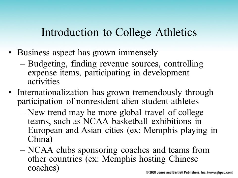Introduction to College Athletics Business aspect has grown immensely –Budgeting, finding revenue sources, controlling expense items, participating in