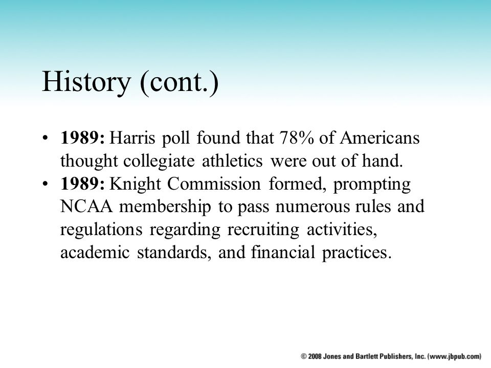 History (cont.) 1989: Harris poll found that 78% of Americans thought collegiate athletics were out of hand. 1989: Knight Commission formed, prompting
