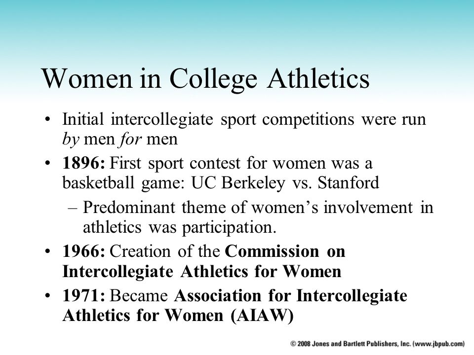 Women in College Athletics Initial intercollegiate sport competitions were run by men for men 1896: First sport contest for women was a basketball gam