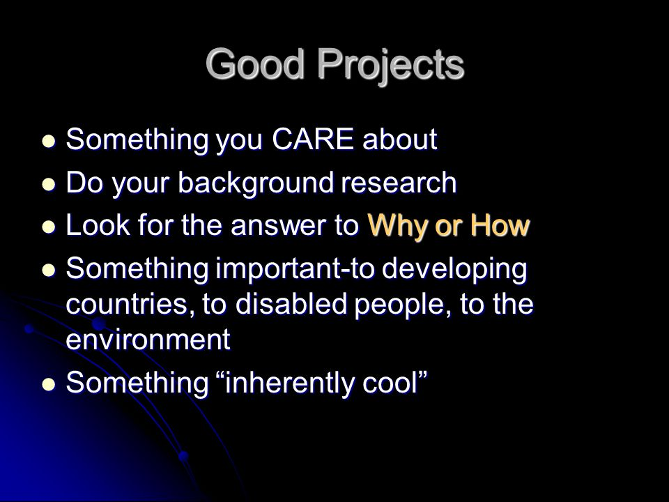 Good Projects Something you CARE about Something you CARE about Do your background research Do your background research Look for the answer to Why or How Look for the answer to Why or How Something important-to developing countries, to disabled people, to the environment Something important-to developing countries, to disabled people, to the environment Something inherently cool Something inherently cool
