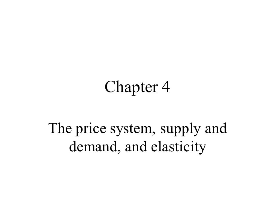 Chapter 4 The price system, supply and demand, and elasticity