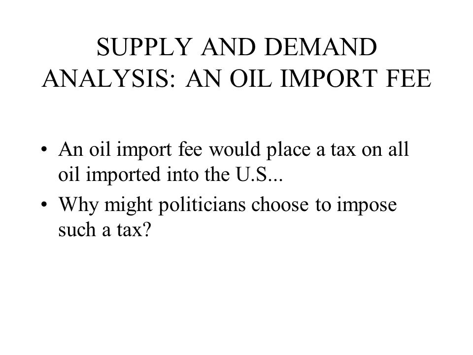 SUPPLY AND DEMAND ANALYSIS: AN OIL IMPORT FEE An oil import fee would place a tax on all oil imported into the U.S... Why might politicians choose to