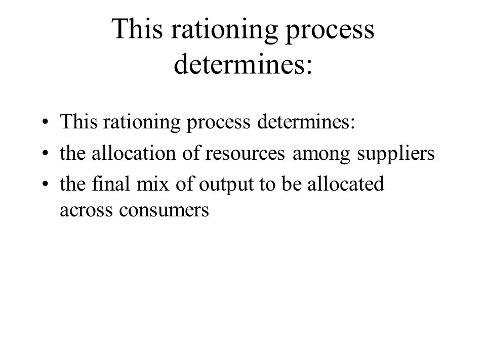 This rationing process determines: the allocation of resources among suppliers the final mix of output to be allocated across consumers