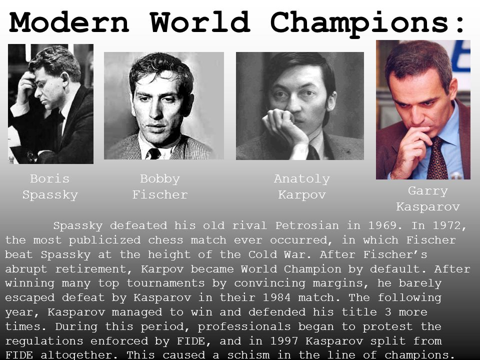 Modern World Champions: Boris Spassky Bobby Fischer Anatoly Karpov Garry Kasparov Spassky defeated his old rival Petrosian in 1969. In 1972, the most