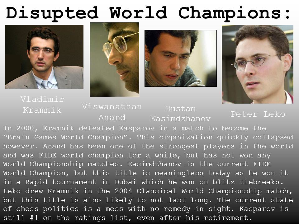 Disupted World Champions: Vladimir Kramnik Viswanathan Anand Rustam Kasimdzhanov Peter Leko In 2000, Kramnik defeated Kasparov in a match to become th