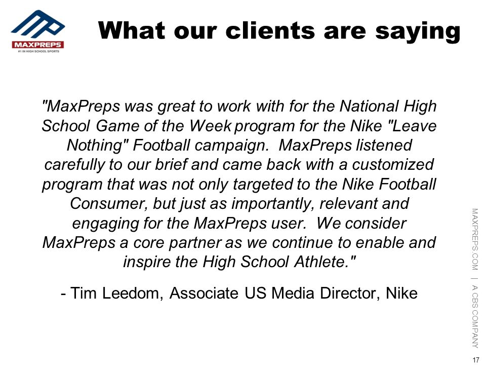 MAXPREPS.COM | A CBS COMPANY 17 What our clients are saying MaxPreps was great to work with for the National High School Game of the Week program for the Nike Leave Nothing Football campaign.