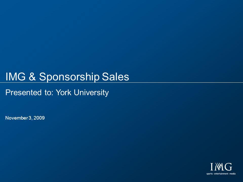 IMG & Sponsorship Sales Presented to: York University November 3, 2009