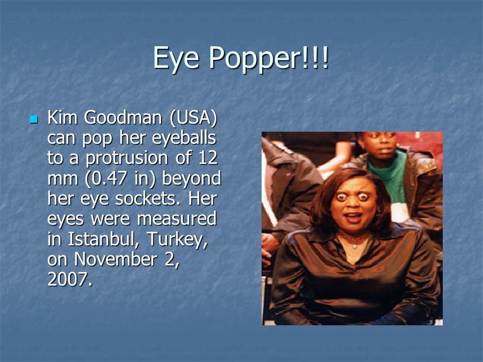 Eye Popper!!! Kim Goodman (USA) can pop her eyeballs to a protrusion of 12 mm (0.47 in) beyond her eye sockets. Her eyes were measured in Istanbul, Tu
