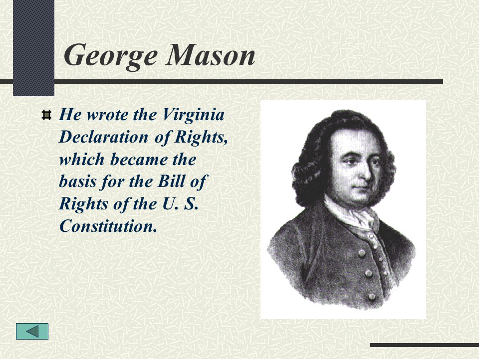 George Mason He wrote the Virginia Declaration of Rights, which became the basis for the Bill of Rights of the U. S. Constitution.