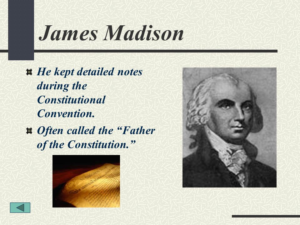 James Madison He kept detailed notes during the Constitutional Convention. Often called the Father of the Constitution.
