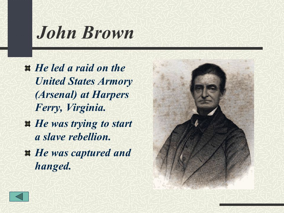 John Brown He led a raid on the United States Armory (Arsenal) at Harpers Ferry, Virginia. He was trying to start a slave rebellion. He was captured a