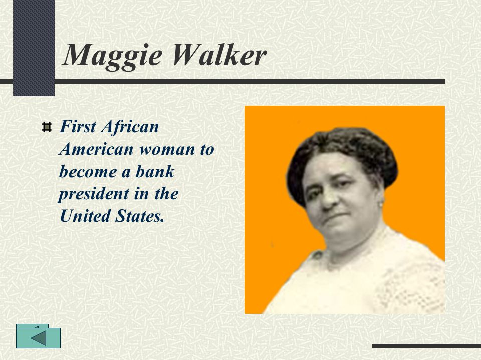 Maggie Walker First African American woman to become a bank president in the United States.