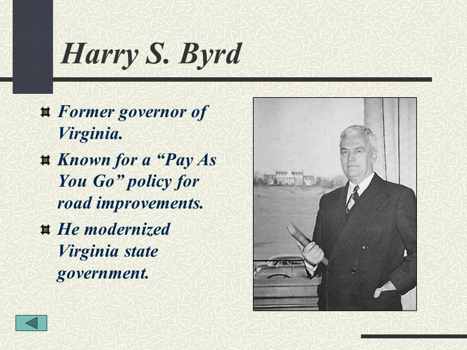 Harry S. Byrd Former governor of Virginia. Known for a Pay As You Go policy for road improvements. He modernized Virginia state government.