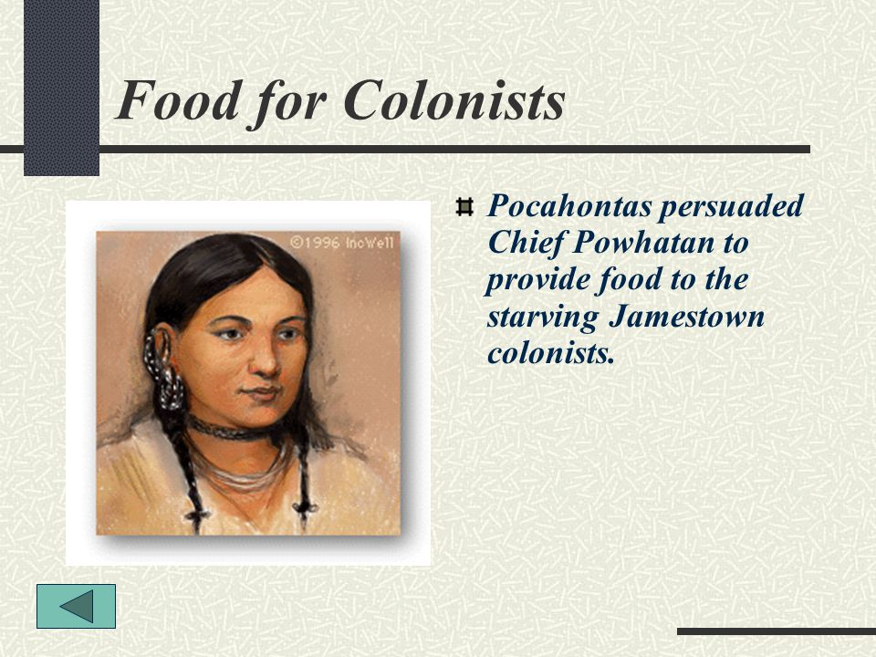 Food for Colonists Pocahontas persuaded Chief Powhatan to provide food to the starving Jamestown colonists.