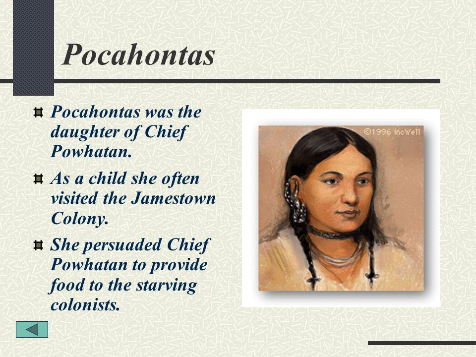 Pocahontas Pocahontas was the daughter of Chief Powhatan. As a child she often visited the Jamestown Colony. She persuaded Chief Powhatan to provide f
