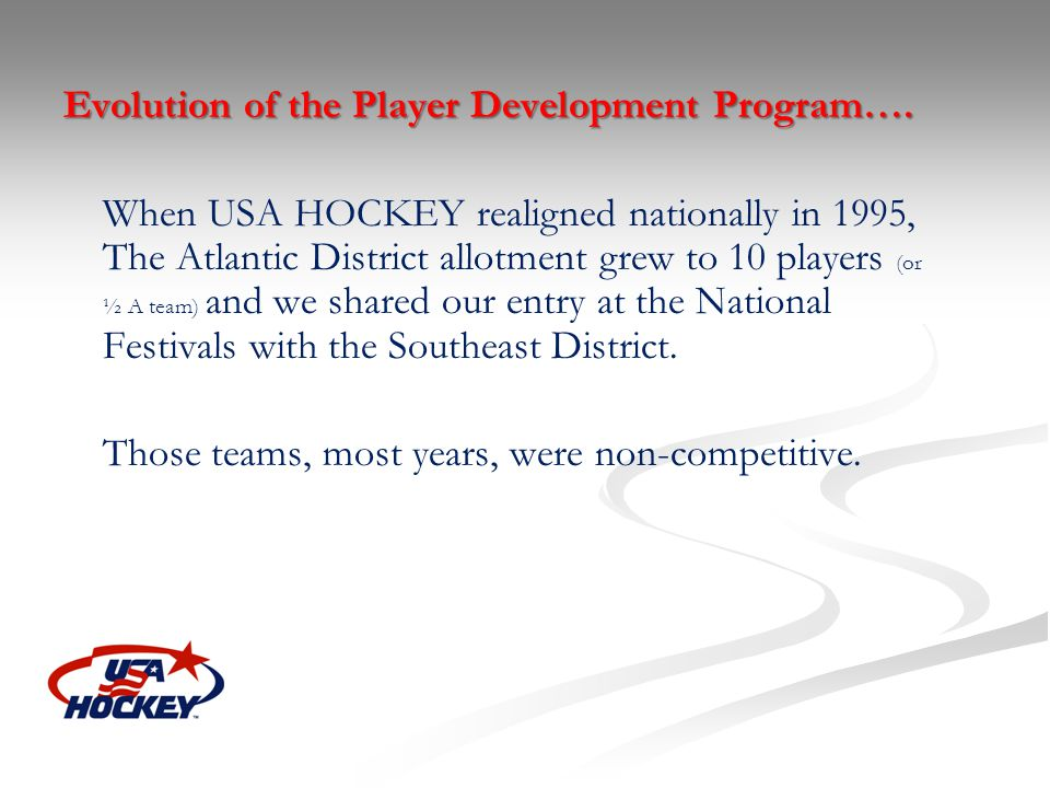 Evolution of the Player Development Program…. When USA HOCKEY realigned nationally in 1995, The Atlantic District allotment grew to 10 players (or ½ A