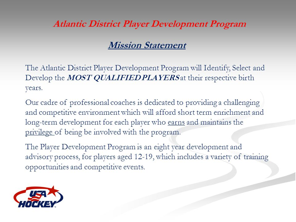Mission Statement The Atlantic District Player Development Program will Identify, Select and Develop the MOST QUALIFIED PLAYERS at their respective bi