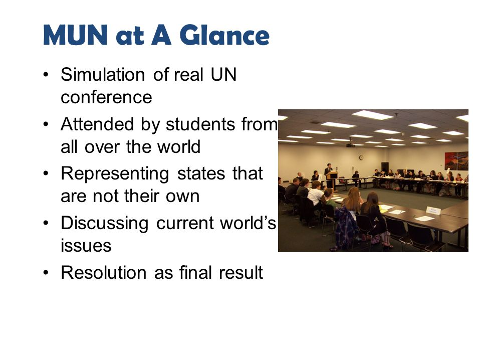 MUN at A Glance Simulation of real UN conference Attended by students from all over the world Representing states that are not their own Discussing cu