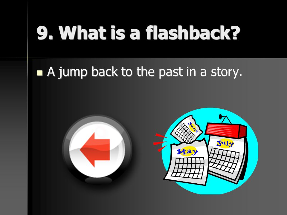 9. What is a flashback? A jump back to the past in a story. A jump back to the past in a story.
