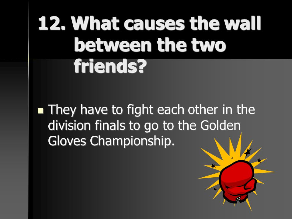 12. What causes the wall between the two friends? They have to fight each other in the division finals to go to the Golden Gloves Championship. They h