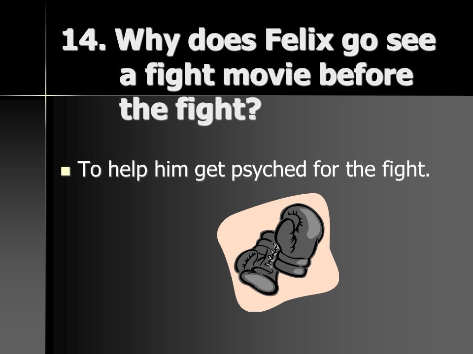 14. Why does Felix go see a fight movie before the fight? To help him get psyched for the fight. To help him get psyched for the fight.