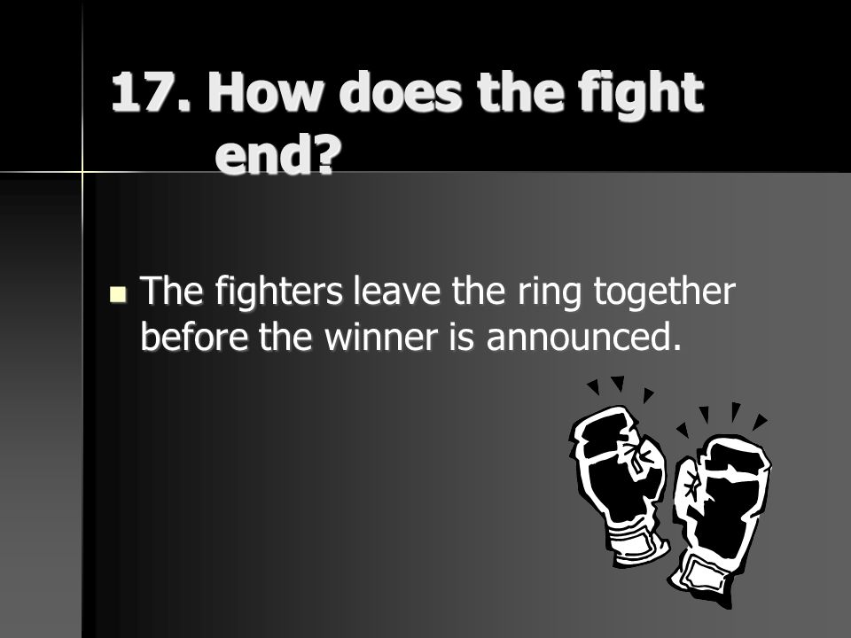 17. How does the fight end? The fighters leave the ring together before the winner is announced. The fighters leave the ring together before the winne