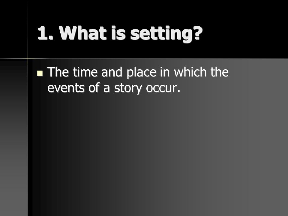 1. What is setting? The time and place in which the events of a story occur. The time and place in which the events of a story occur.
