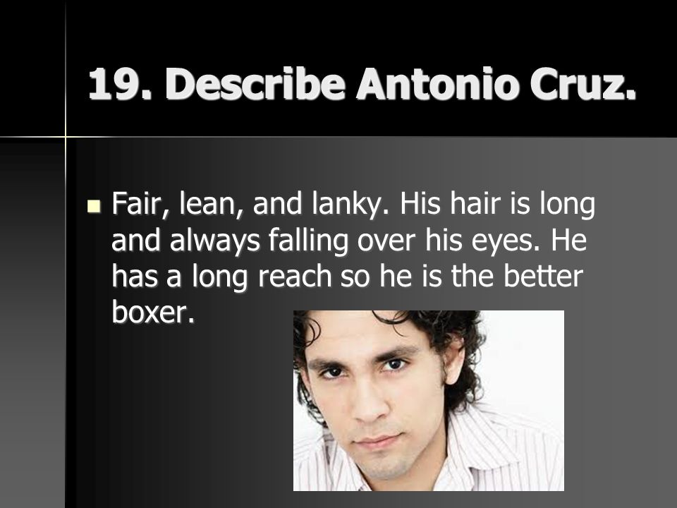 19. Describe Antonio Cruz. Fair, lean, and lanky. His hair is long and always falling over his eyes. He has a long reach so he is the better boxer. Fa