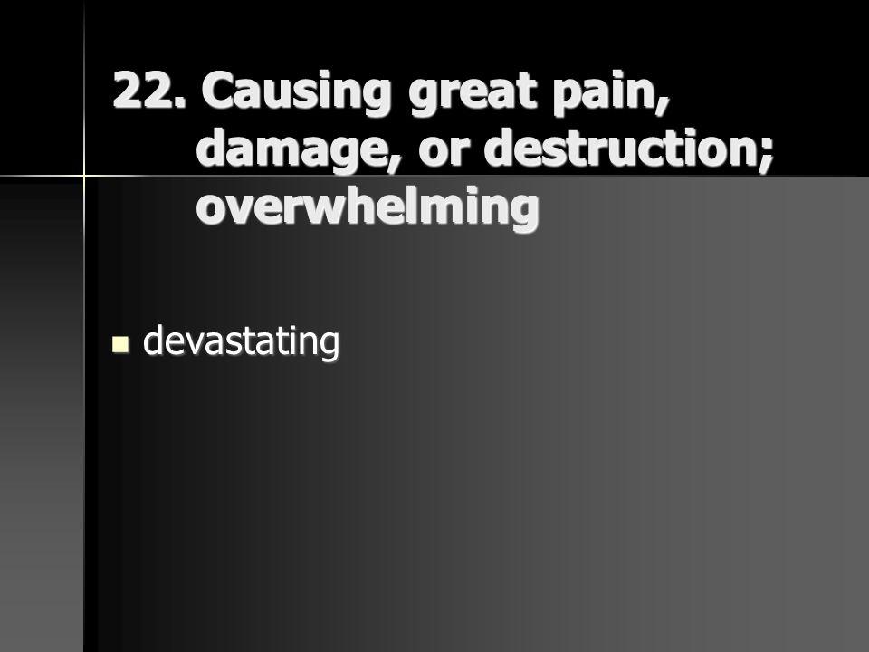 22. Causing great pain, damage, or destruction; overwhelming devastating devastating