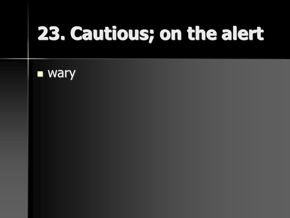23. Cautious; on the alert wary wary