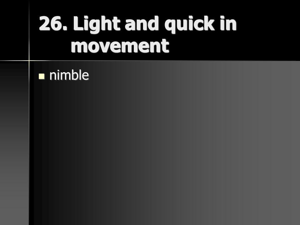 26. Light and quick in movement nimble nimble
