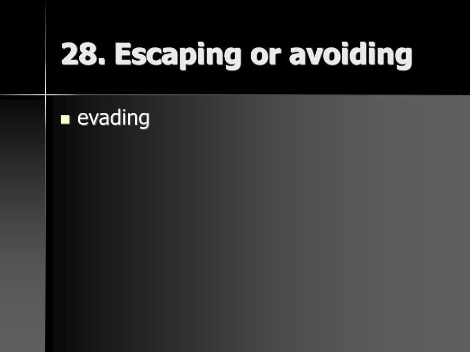 28. Escaping or avoiding evading evading