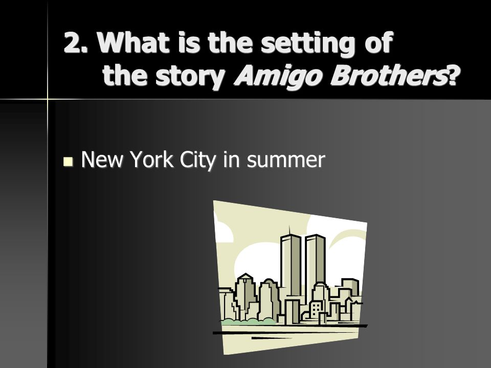 2. What is the setting of the story Amigo Brothers? New York City in summer New York City in summer