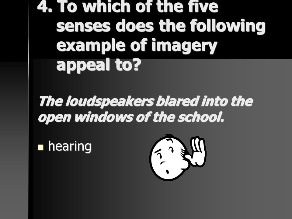 4. To which of the five senses does the following example of imagery appeal to? The loudspeakers blared into the open windows of the school. hearing h