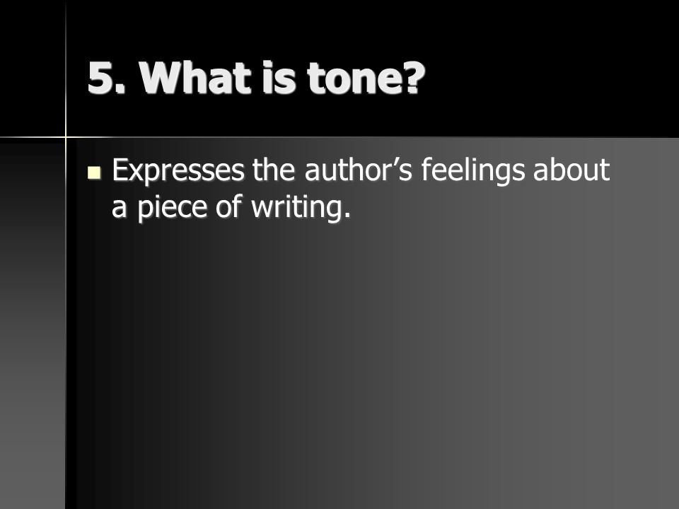 5. What is tone? Expresses the authors feelings about a piece of writing. Expresses the authors feelings about a piece of writing.