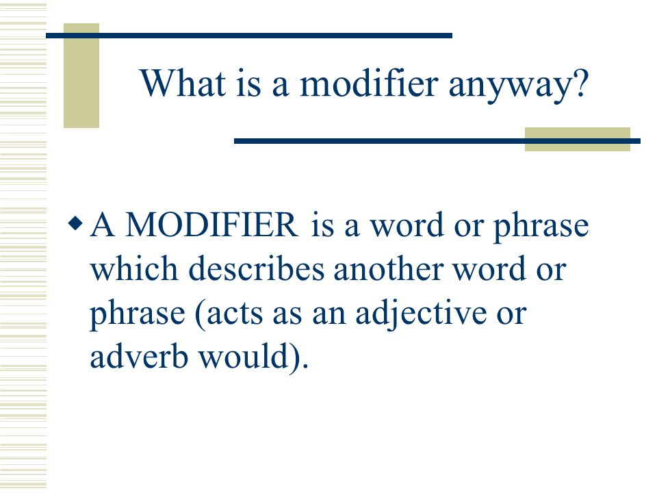 Dangling Modifiers Dangling modifiers are modifiers that appear in sentences but have no words in the sentence to sensibly modify.