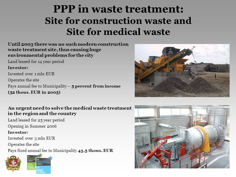 11 PPP in waste treatment: Site for construction waste and Site for medical waste Until 2003 there was no such modern construction waste treatment site, thus causing huge environmental problems for the city Land leased for 14 year period Investor: Invested over 1 mln EUR Operates the site Pays annual fee to Municipality – 5 percent from income (52 thous.