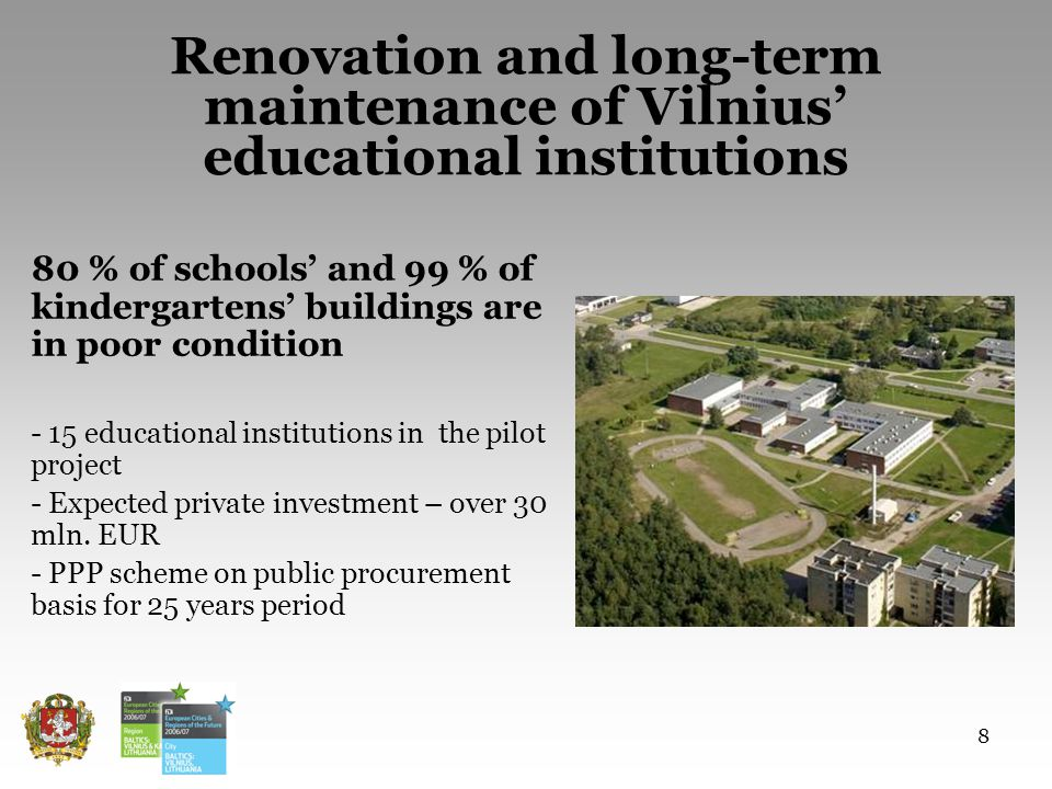 8 80 % of schools and 99 % of kindergartens buildings are in poor condition - 15 educational institutions in the pilot project - Expected private investment – over 30 mln.
