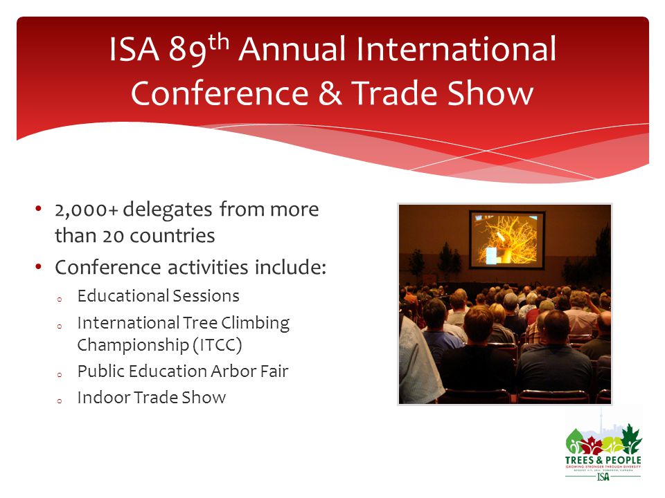 2,000+ delegates from more than 20 countries Conference activities include: o Educational Sessions o International Tree Climbing Championship (ITCC) o Public Education Arbor Fair o Indoor Trade Show ISA 89 th Annual International Conference & Trade Show