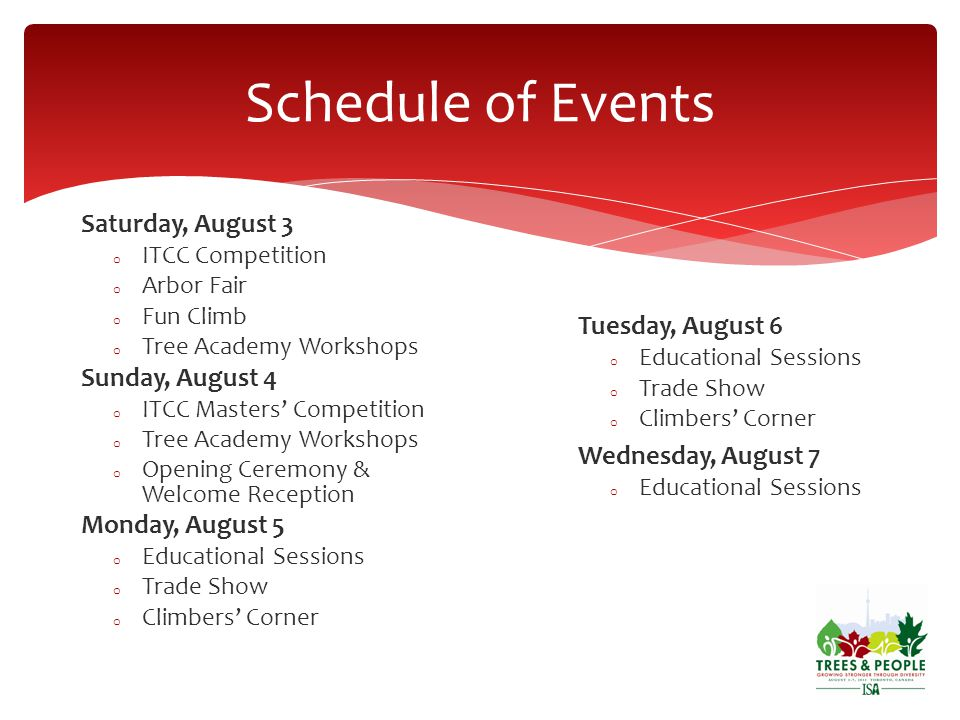 Schedule of Events Saturday, August 3 o ITCC Competition o Arbor Fair o Fun Climb o Tree Academy Workshops Sunday, August 4 o ITCC Masters Competition o Tree Academy Workshops o Opening Ceremony & Welcome Reception Monday, August 5 o Educational Sessions o Trade Show o Climbers Corner Tuesday, August 6 o Educational Sessions o Trade Show o Climbers Corner Wednesday, August 7 o Educational Sessions